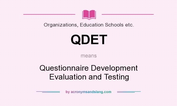 What does QDET mean? It stands for Questionnaire Development Evaluation and Testing