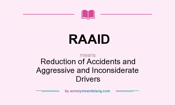 What does RAAID mean? It stands for Reduction of Accidents and Aggressive and Inconsiderate Drivers