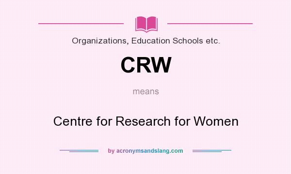 What does CRW mean? It stands for Centre for Research for Women