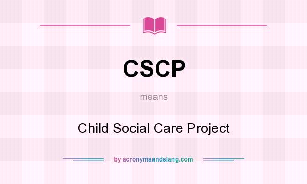 What does CSCP mean? It stands for Child Social Care Project