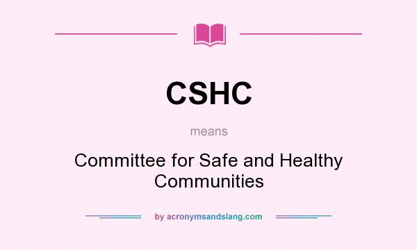 What does CSHC mean? It stands for Committee for Safe and Healthy Communities