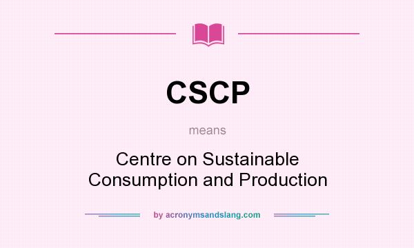 What does CSCP mean? It stands for Centre on Sustainable Consumption and Production