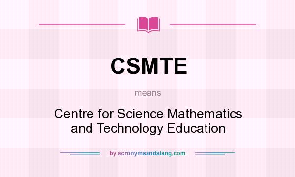 What does CSMTE mean? It stands for Centre for Science Mathematics and Technology Education