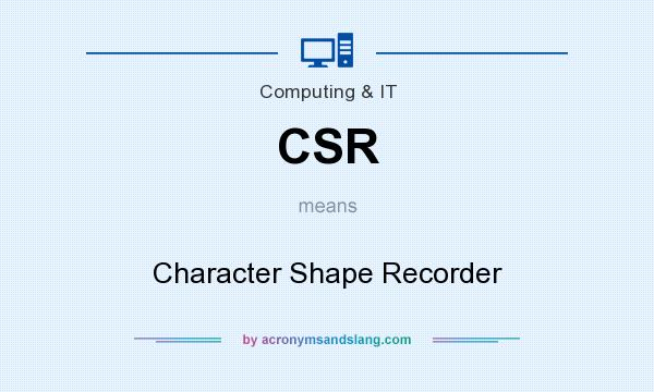 What does CSR mean? It stands for Character Shape Recorder