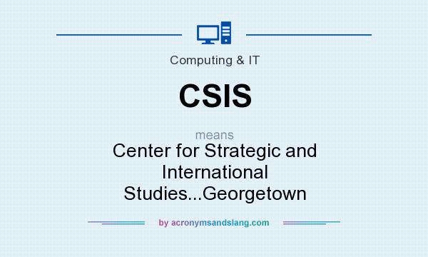 What does CSIS mean? It stands for Center for Strategic and International Studies...Georgetown