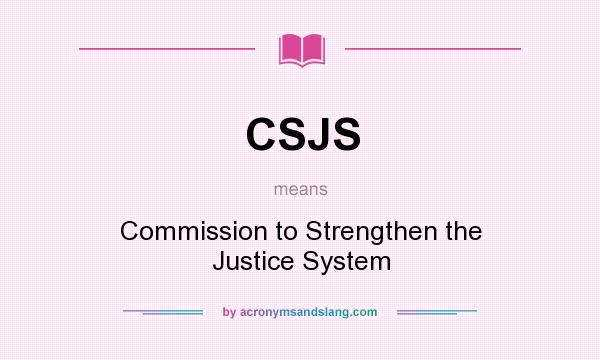 What does CSJS mean? It stands for Commission to Strengthen the Justice System