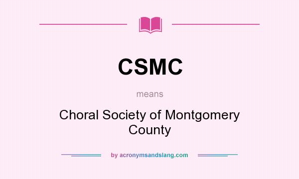 What does CSMC mean? It stands for Choral Society of Montgomery County