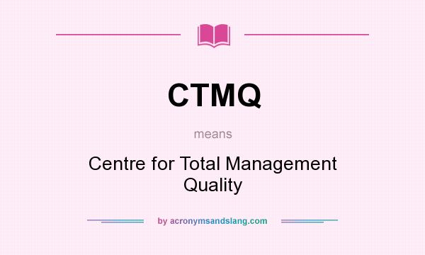 What does CTMQ mean? It stands for Centre for Total Management Quality