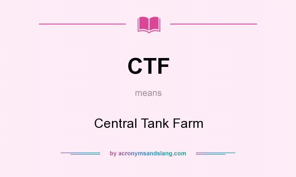 What does CTF mean? It stands for Central Tank Farm