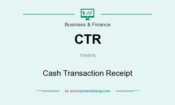 What does CTR mean? It stands for Cash Transaction Receipt