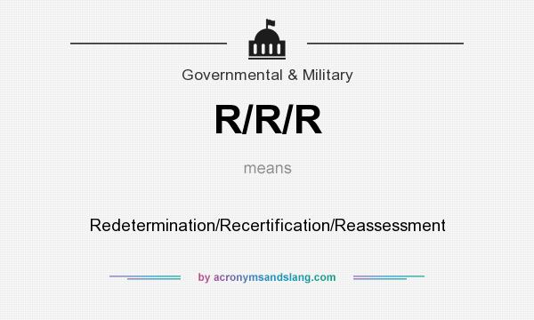 What does R/R/R mean? It stands for Redetermination/Recertification/Reassessment