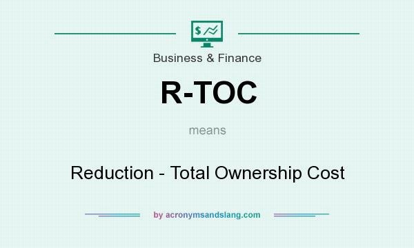 What does R-TOC mean? It stands for Reduction - Total Ownership Cost
