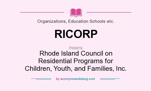 What does RICORP mean? It stands for Rhode Island Council on Residential Programs for Children, Youth, and Families, Inc.