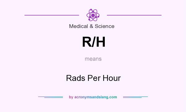 What does R/H mean? It stands for Rads Per Hour