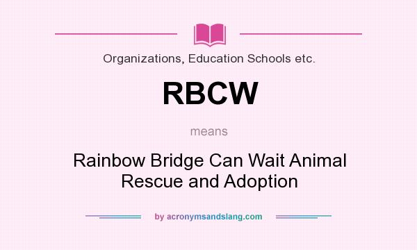 What does RBCW mean? It stands for Rainbow Bridge Can Wait Animal Rescue and Adoption