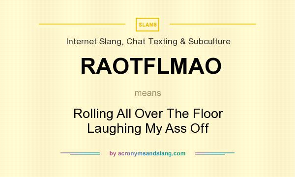 What does RAOTFLMAO mean? It stands for Rolling All Over The Floor Laughing My Ass Off