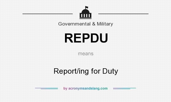 What does REPDU mean? It stands for Report/ing for Duty