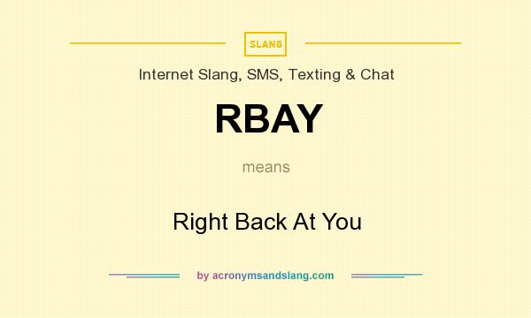 What does RBAY mean? It stands for Right Back At You