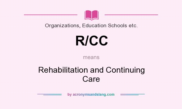 What does R/CC mean? It stands for Rehabilitation and Continuing Care