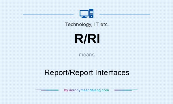 What does R/RI mean? It stands for Report/Report Interfaces
