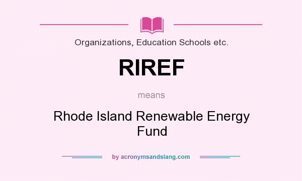 What does RIREF mean? It stands for Rhode Island Renewable Energy Fund