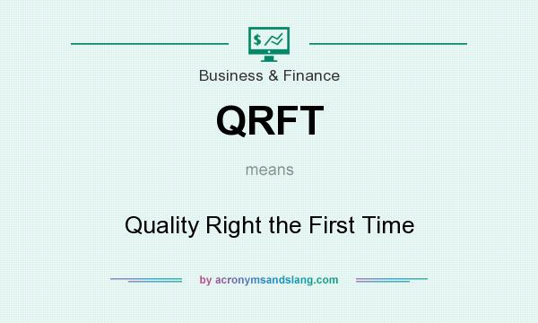 What does QRFT mean? It stands for Quality Right the First Time