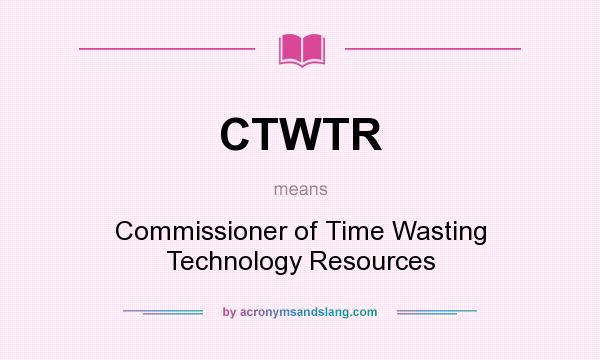 What does CTWTR mean? It stands for Commissioner of Time Wasting Technology Resources