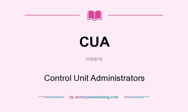 What does CUA mean? It stands for Control Unit Administrators