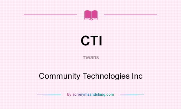What does CTI mean? It stands for Community Technologies Inc