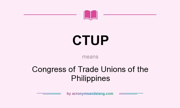 What does CTUP mean? It stands for Congress of Trade Unions of the Philippines