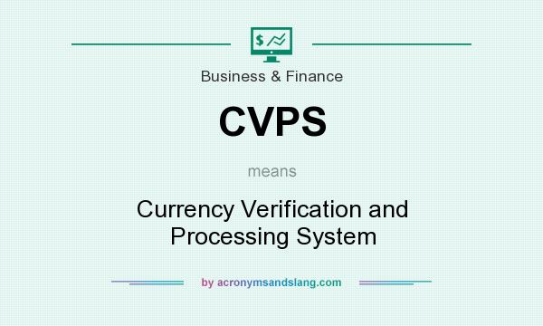 What does CVPS mean? It stands for Currency Verification and Processing System