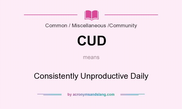 What does CUD mean? It stands for Consistently Unproductive Daily