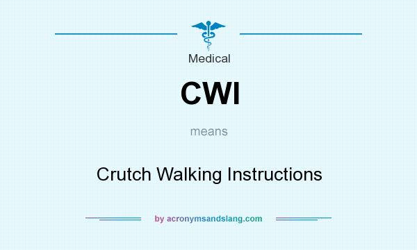 What does CWI mean? It stands for Crutch Walking Instructions