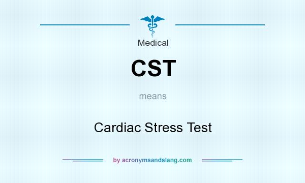 What does CST mean? It stands for Cardiac Stress Test