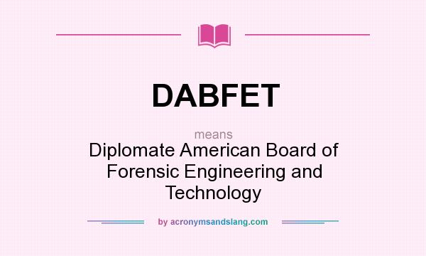 What does DABFET mean? It stands for Diplomate American Board of Forensic Engineering and Technology