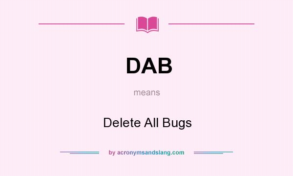 What does DAB mean? It stands for Delete All Bugs