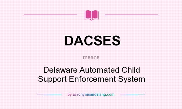 What does DACSES mean? It stands for Delaware Automated Child Support Enforcement System
