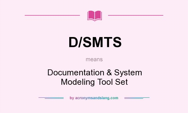 What does D/SMTS mean? It stands for Documentation & System Modeling Tool Set