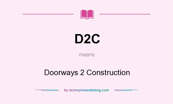 What does D2C mean? It stands for Doorways 2 Construction