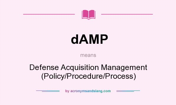 What does dAMP mean? It stands for Defense Acquisition Management (Policy/Procedure/Process)