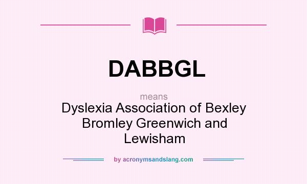 What does DABBGL mean? It stands for Dyslexia Association of Bexley Bromley Greenwich and Lewisham