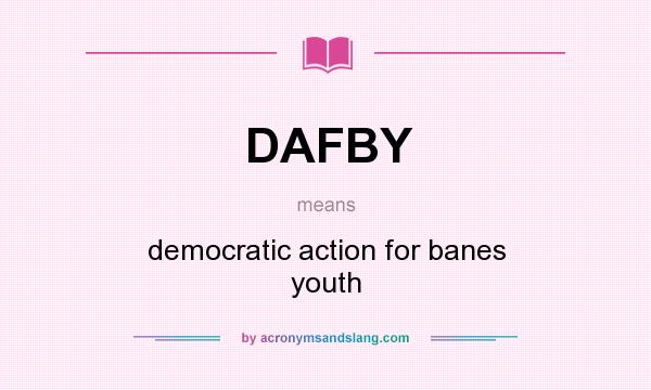 What does DAFBY mean? It stands for democratic action for banes youth