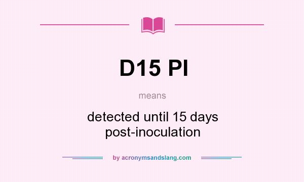 What does D15 PI mean? It stands for detected until 15 days post-inoculation