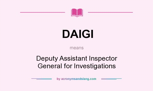 What does DAIGI mean? It stands for Deputy Assistant Inspector General for Investigations