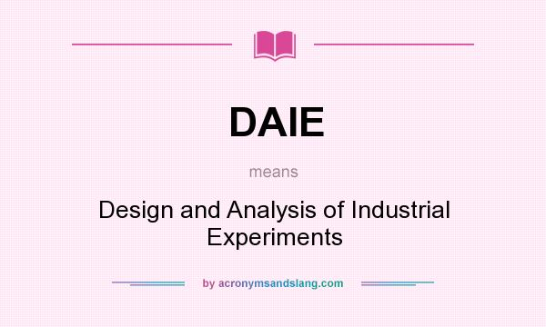 What does DAIE mean? It stands for Design and Analysis of Industrial Experiments