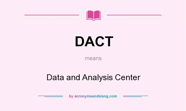 What does DACT mean? It stands for Data and Analysis Center