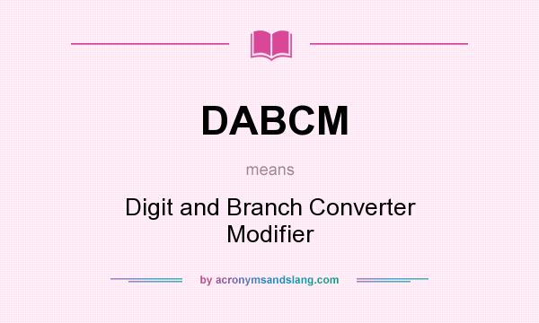 What does DABCM mean? It stands for Digit and Branch Converter Modifier
