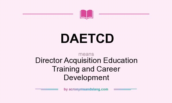 What does DAETCD mean? It stands for Director Acquisition Education Training and Career Development