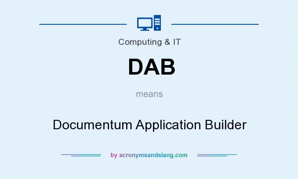 What does DAB mean? It stands for Documentum Application Builder