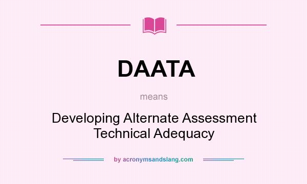 What does DAATA mean? It stands for Developing Alternate Assessment Technical Adequacy